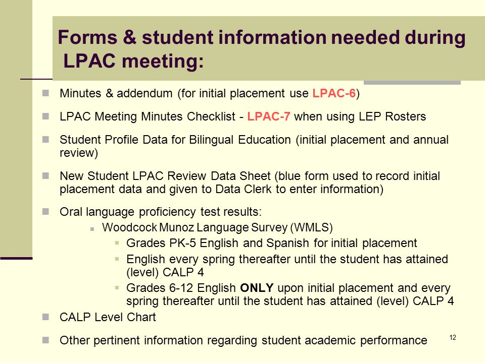 12 Forms & student information needed during LPAC meeting: Minutes & addendum (for initial placement use LPAC-6) LPAC Meeting Minutes Checklist - LPAC-7 when using LEP Rosters Student Profile Data for Bilingual Education (initial placement and annual review) New Student LPAC Review Data Sheet (blue form used to record initial placement data and given to Data Clerk to enter information) Oral language proficiency test results: Woodcock Munoz Language Survey (WMLS)  Grades PK-5 English and Spanish for initial placement  English every spring thereafter until the student has attained (level) CALP 4  Grades 6-12 English ONLY upon initial placement and every spring thereafter until the student has attained (level) CALP 4 CALP Level Chart Other pertinent information regarding student academic performance