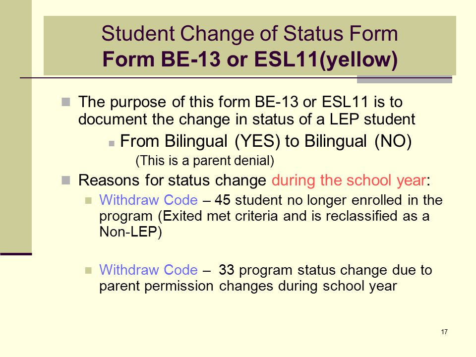 17 Student Change of Status Form Form BE-13 or ESL11(yellow) The purpose of this form BE-13 or ESL11 is to document the change in status of a LEP student From Bilingual (YES) to Bilingual (NO) (This is a parent denial) Reasons for status change during the school year: Withdraw Code – 45 student no longer enrolled in the program (Exited met criteria and is reclassified as a Non-LEP) Withdraw Code – 33 program status change due to parent permission changes during school year