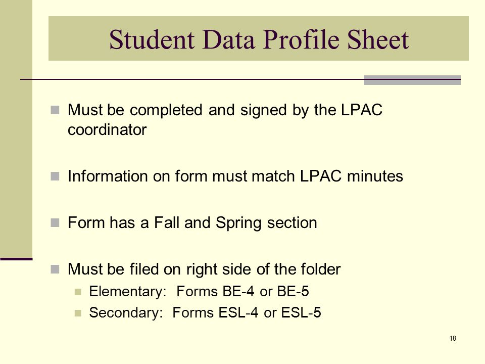 18 Student Data Profile Sheet Must be completed and signed by the LPAC coordinator Information on form must match LPAC minutes Form has a Fall and Spring section Must be filed on right side of the folder Elementary: Forms BE-4 or BE-5 Secondary: Forms ESL-4 or ESL-5