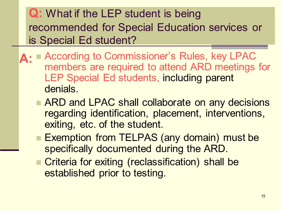 19 According to Commissioner's Rules, key LPAC members are required to attend ARD meetings for LEP Special Ed students, including parent denials.