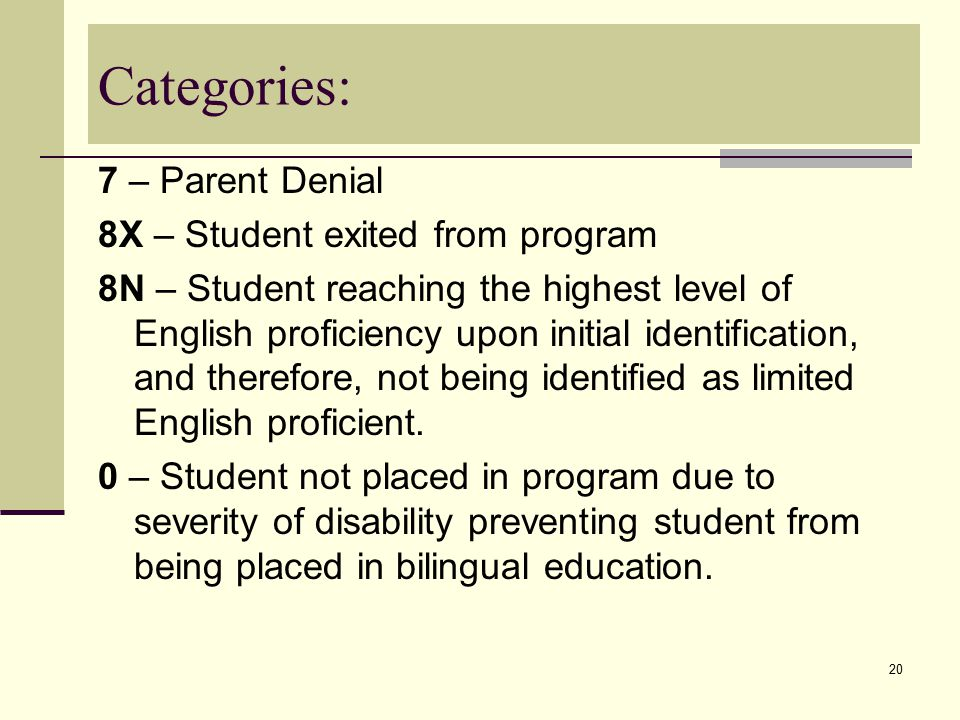 20 Categories: 7 – Parent Denial 8X – Student exited from program 8N – Student reaching the highest level of English proficiency upon initial identification, and therefore, not being identified as limited English proficient.