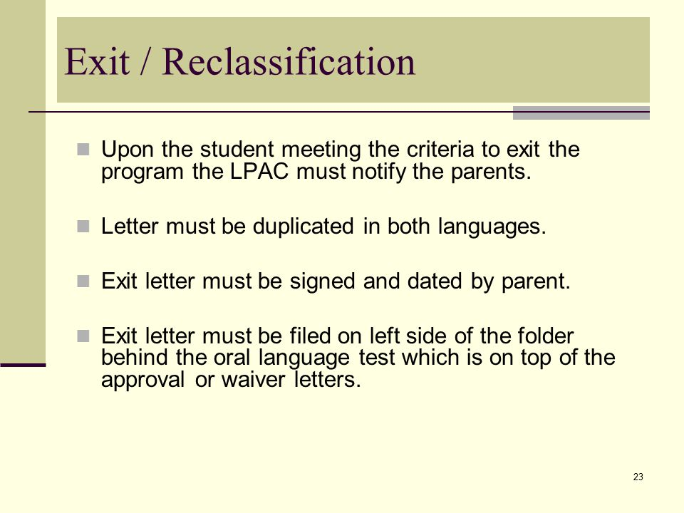 23 Exit / Reclassification Upon the student meeting the criteria to exit the program the LPAC must notify the parents.