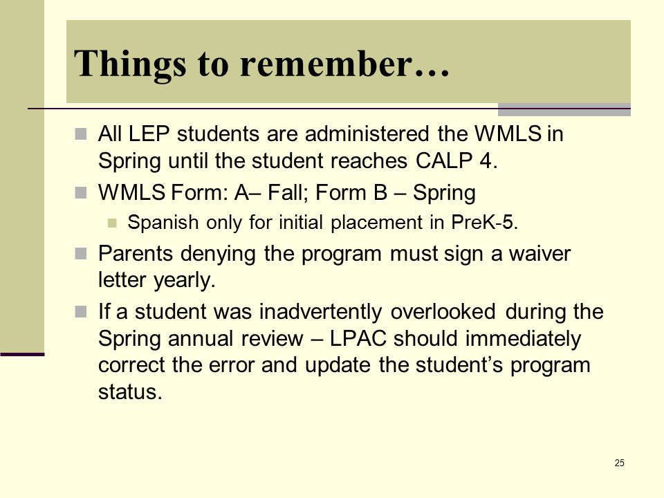 25 Things to remember… All LEP students are administered the WMLS in Spring until the student reaches CALP 4. WMLS Form: A– Fall; Form B – Spring Span