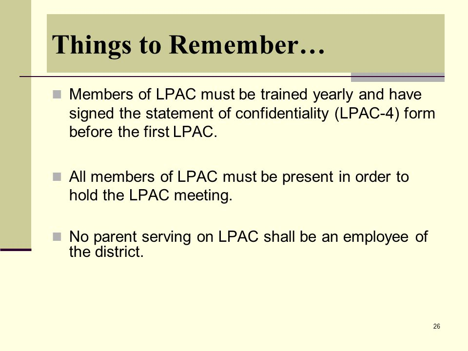 26 Things to Remember… Members of LPAC must be trained yearly and have signed the statement of confidentiality (LPAC-4) form before the first LPAC. Al