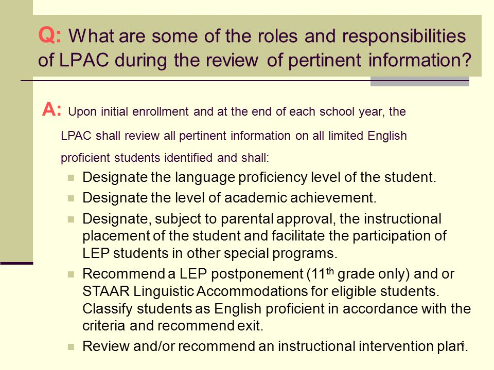 6 A: Upon initial enrollment and at the end of each school year, the LPAC shall review all pertinent information on all limited English proficient students identified and shall: Designate the language proficiency level of the student.