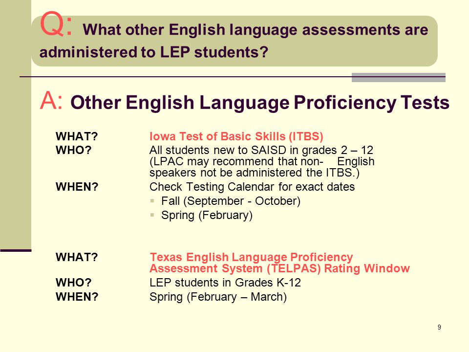 9 A: Other English Language Proficiency Tests WHAT? Iowa Test of Basic Skills (ITBS) WHO? All students new to SAISD in grades 2 – 12 (LPAC may recomme
