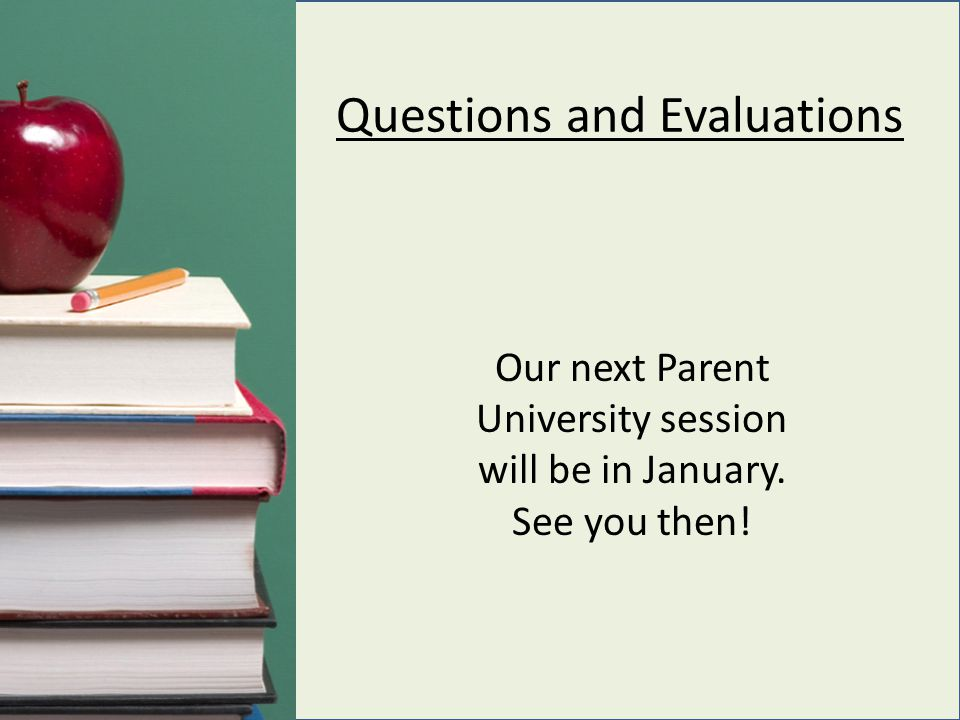 Questions and Evaluations Our next Parent University session will be in January. See you then!