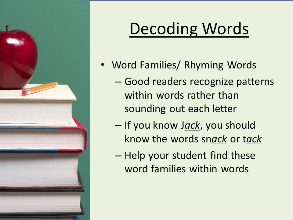 Decoding Words Word Families/ Rhyming Words – Good readers recognize patterns within words rather than sounding out each letter – If you know Jack, you should know the words snack or tack – Help your student find these word families within words