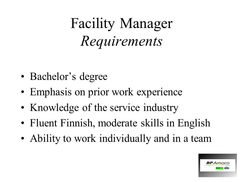 Facility Manager Requirements Bachelor's degree Emphasis on prior work experience Knowledge of the service industry Fluent Finnish, moderate skills in