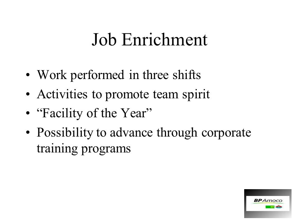 "Job Enrichment Work performed in three shifts Activities to promote team spirit ""Facility of the Year"" Possibility to advance through corporate traini"