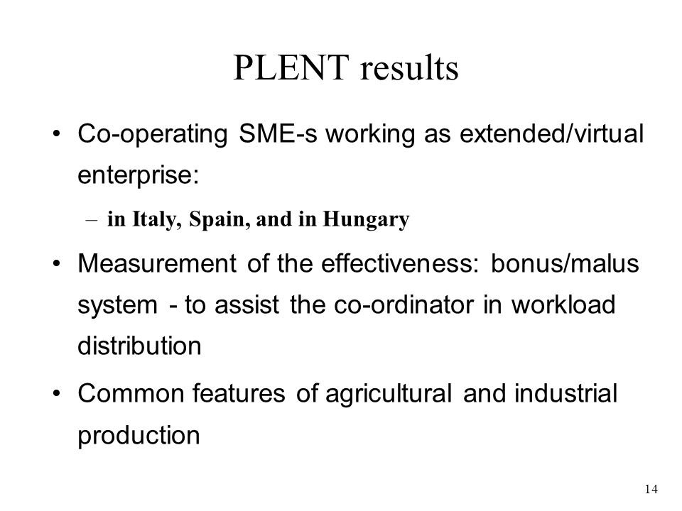 14 PLENT results Co-operating SME-s working as extended/virtual enterprise: –in Italy, Spain, and in Hungary Measurement of the effectiveness: bonus/malus system - to assist the co-ordinator in workload distribution Common features of agricultural and industrial production