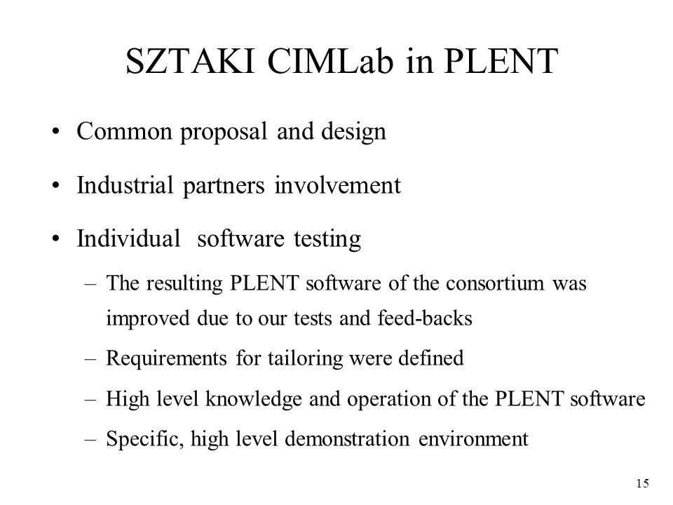 15 SZTAKI CIMLab in PLENT Common proposal and design Industrial partners involvement Individual software testing –The resulting PLENT software of the consortium was improved due to our tests and feed-backs –Requirements for tailoring were defined –High level knowledge and operation of the PLENT software –Specific, high level demonstration environment