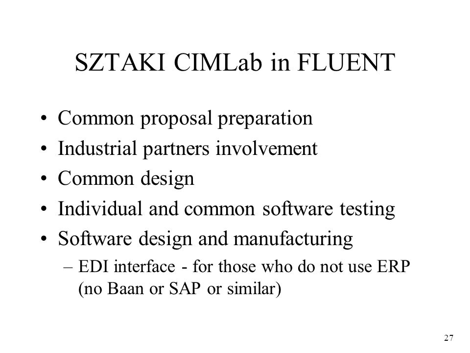 27 SZTAKI CIMLab in FLUENT Common proposal preparation Industrial partners involvement Common design Individual and common software testing Software design and manufacturing –EDI interface - for those who do not use ERP (no Baan or SAP or similar)