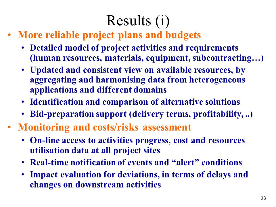 33 Results (i) More reliable project plans and budgets Detailed model of project activities and requirements (human resources, materials, equipment, subcontracting…) Updated and consistent view on available resources, by aggregating and harmonising data from heterogeneous applications and different domains Identification and comparison of alternative solutions Bid-preparation support (delivery terms, profitability,..) Monitoring and costs/risks assessment On-line access to activities progress, cost and resources utilisation data at all project sites Real-time notification of events and alert conditions Impact evaluation for deviations, in terms of delays and changes on downstream activities