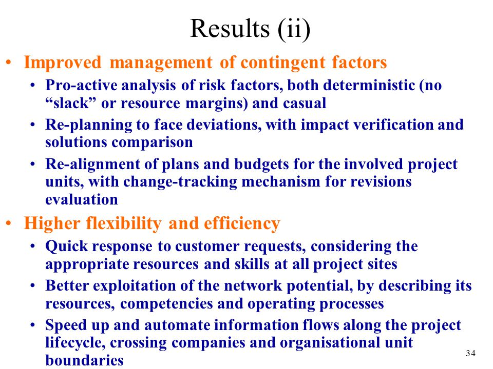 34 Results (ii) Improved management of contingent factors Pro-active analysis of risk factors, both deterministic (no slack or resource margins) and casual Re-planning to face deviations, with impact verification and solutions comparison Re-alignment of plans and budgets for the involved project units, with change-tracking mechanism for revisions evaluation Higher flexibility and efficiency Quick response to customer requests, considering the appropriate resources and skills at all project sites Better exploitation of the network potential, by describing its resources, competencies and operating processes Speed up and automate information flows along the project lifecycle, crossing companies and organisational unit boundaries