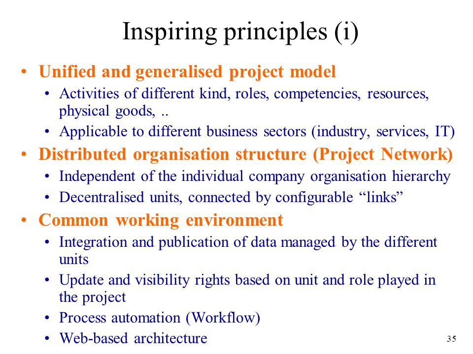 35 Inspiring principles (i) Unified and generalised project model Activities of different kind, roles, competencies, resources, physical goods,.. Appl