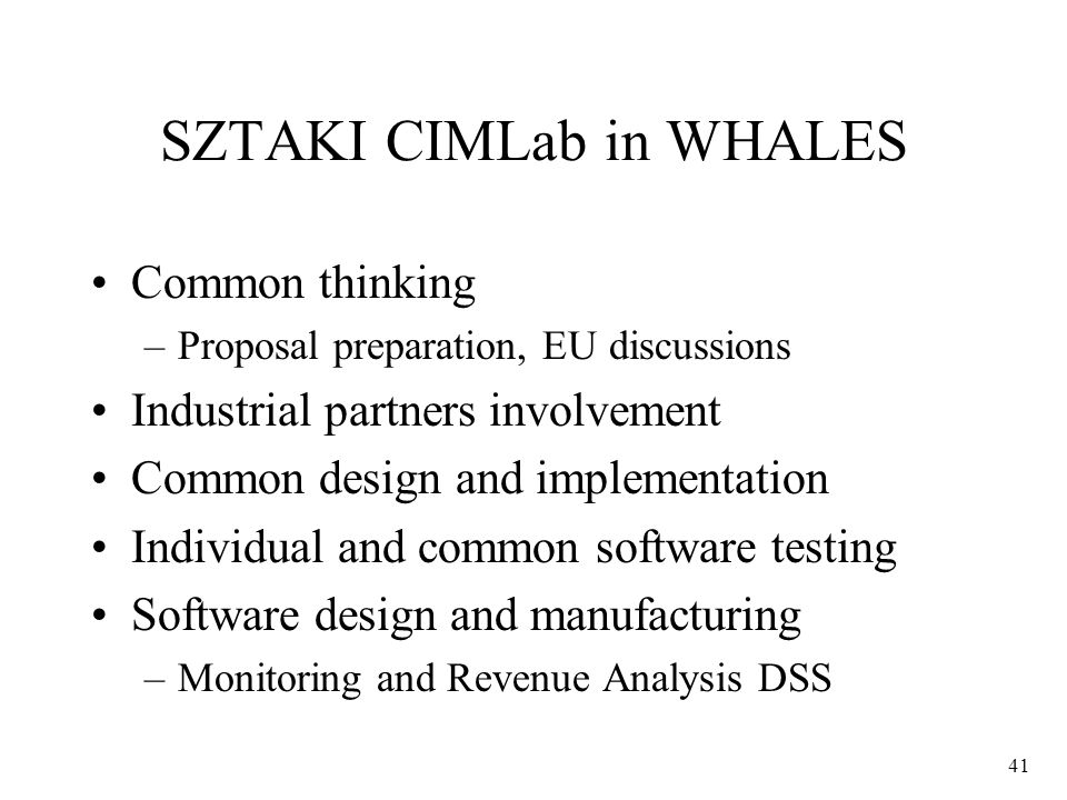 41 SZTAKI CIMLab in WHALES Common thinking –Proposal preparation, EU discussions Industrial partners involvement Common design and implementation Individual and common software testing Software design and manufacturing –Monitoring and Revenue Analysis DSS