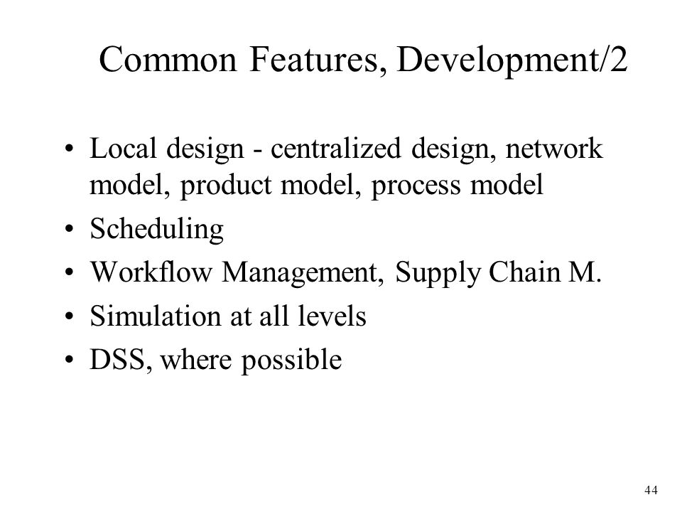 44 Common Features, Development/2 Local design - centralized design, network model, product model, process model Scheduling Workflow Management, Supply Chain M.