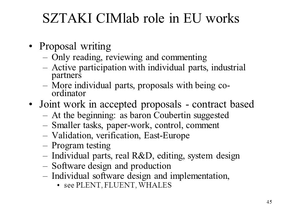 45 Proposal writing –Only reading, reviewing and commenting –Active participation with individual parts, industrial partners –More individual parts, proposals with being co- ordinator Joint work in accepted proposals - contract based –At the beginning: as baron Coubertin suggested –Smaller tasks, paper-work, control, comment –Validation, verification, East-Europe –Program testing –Individual parts, real R&D, editing, system design –Software design and production –Individual software design and implementation, see PLENT, FLUENT, WHALES SZTAKI CIMlab role in EU works
