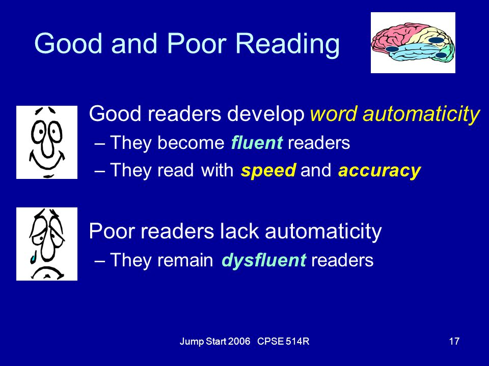 Jump Start 2006 CPSE 514R17 Good and Poor Reading Good readers develop word automaticity –They become fluent readers –They read with speed and accurac