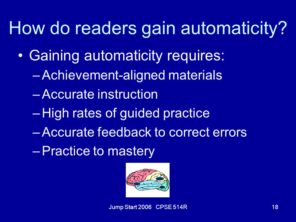 Jump Start 2006 CPSE 514R18 How do readers gain automaticity? Gaining automaticity requires: –Achievement-aligned materials –Accurate instruction –Hig
