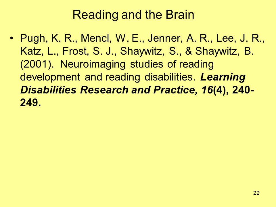 22 Reading and the Brain Pugh, K. R., Mencl, W. E., Jenner, A. R., Lee, J. R., Katz, L., Frost, S. J., Shaywitz, S., & Shaywitz, B. (2001). Neuroimagi