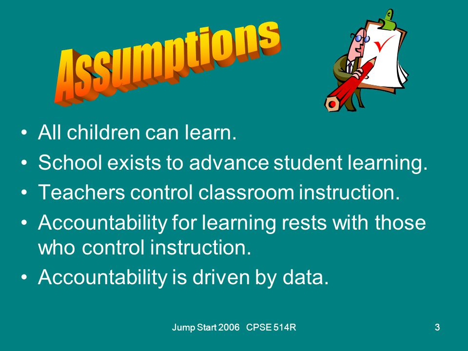 Jump Start 2006 CPSE 514R3 All children can learn. School exists to advance student learning. Teachers control classroom instruction. Accountability f