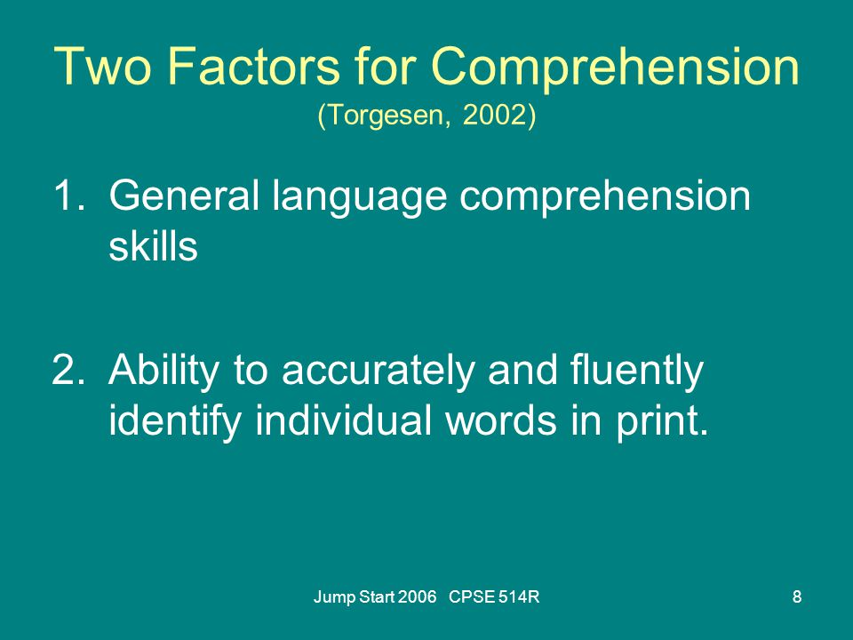 Jump Start 2006 CPSE 514R8 Two Factors for Comprehension (Torgesen, 2002) 1.General language comprehension skills 2.Ability to accurately and fluently identify individual words in print.