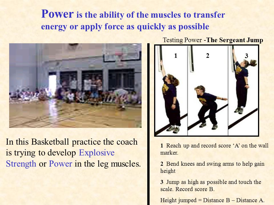 Power is the ability of the muscles to transfer energy or apply force as quickly as possible In this Basketball practice the coach is trying to develop Explosive Strength or Power in the leg muscles.