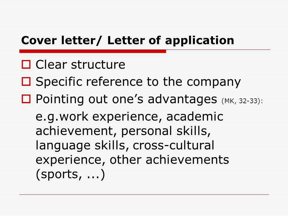 Cover letter/ Letter of application  Clear structure  Specific reference to the company  Pointing out one's advantages (MK, 32-33): e.g.work experience, academic achievement, personal skills, language skills, cross-cultural experience, other achievements (sports,...)