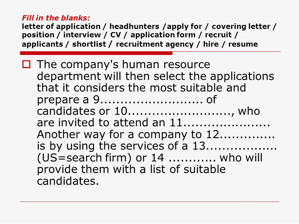 Fill in the blanks: letter of application / headhunters /apply for / covering letter / position / interview / CV / application form / recruit / applicants / shortlist / recruitment agency / hire / resume  The company s human resource department will then select the applications that it considers the most suitable and prepare a 9..........................