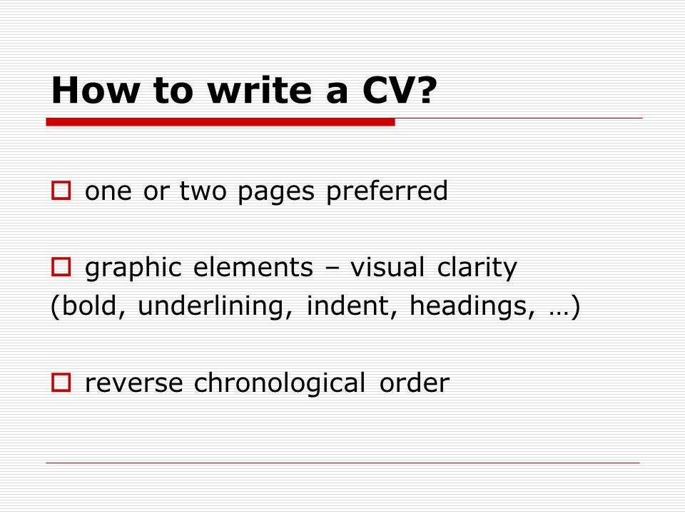 How to write a CV?  one or two pages preferred  graphic elements – visual clarity (bold, underlining, indent, headings, …)  reverse chronological o