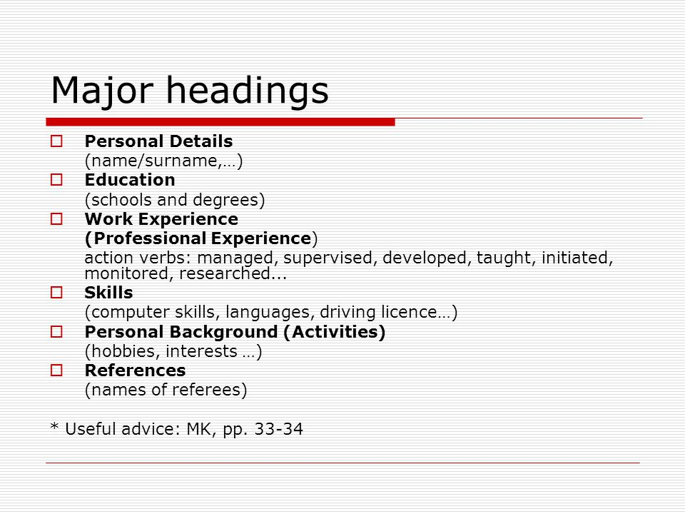 Major headings  Personal Details (name/surname,…)  Education (schools and degrees)  Work Experience (Professional Experience) action verbs: managed, supervised, developed, taught, initiated, monitored, researched...