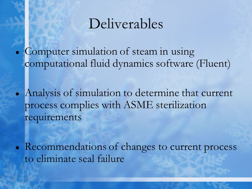 Deliverables ● Computer simulation of steam in using computational fluid dynamics software (Fluent) ● Analysis of simulation to determine that current process complies with ASME sterilization requirements ● Recommendations of changes to current process to eliminate seal failure