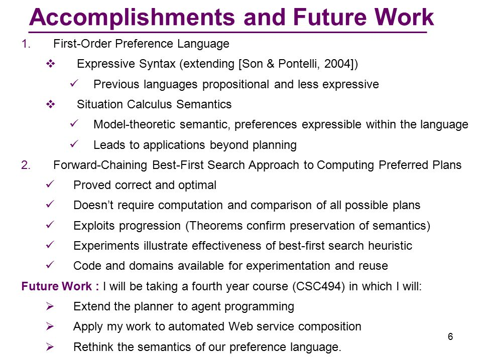6 Accomplishments and Future Work 1.First-Order Preference Language  Expressive Syntax (extending [Son & Pontelli, 2004]) Previous languages propositional and less expressive  Situation Calculus Semantics Model-theoretic semantic, preferences expressible within the language Leads to applications beyond planning 2.Forward-Chaining Best-First Search Approach to Computing Preferred Plans Proved correct and optimal Doesn't require computation and comparison of all possible plans Exploits progression (Theorems confirm preservation of semantics) Experiments illustrate effectiveness of best-first search heuristic Code and domains available for experimentation and reuse Future Work : I will be taking a fourth year course (CSC494) in which I will:  Extend the planner to agent programming  Apply my work to automated Web service composition  Rethink the semantics of our preference language.