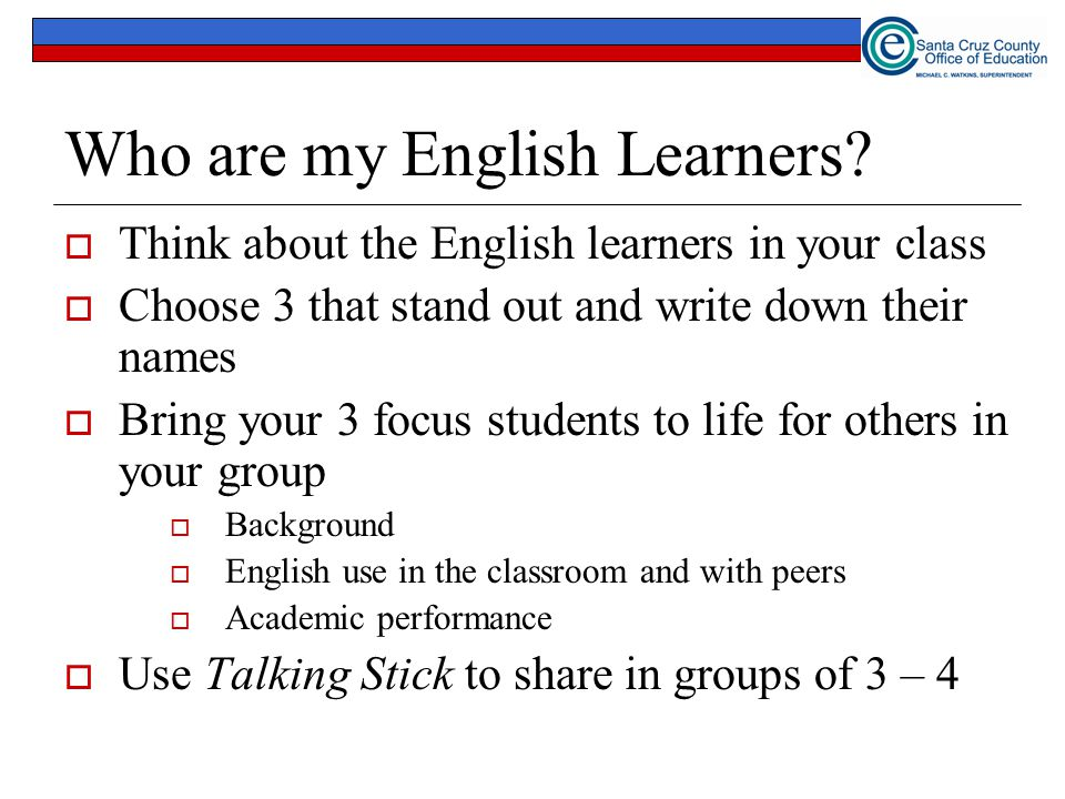 Who are my English Learners?  Think about the English learners in your class  Choose 3 that stand out and write down their names  Bring your 3 focu