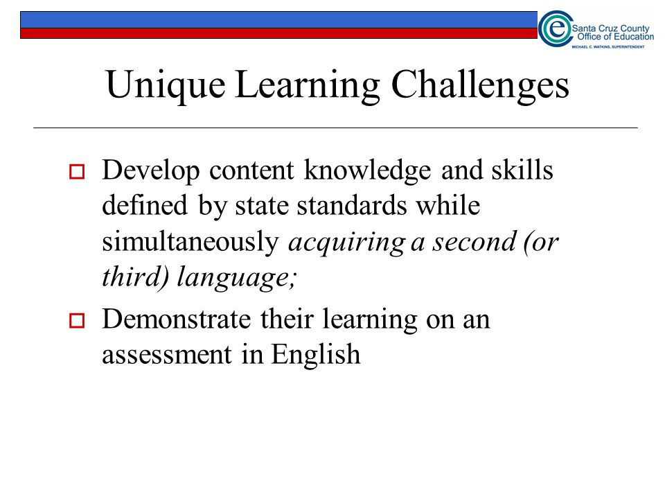 Unique Learning Challenges  Develop content knowledge and skills defined by state standards while simultaneously acquiring a second (or third) langua