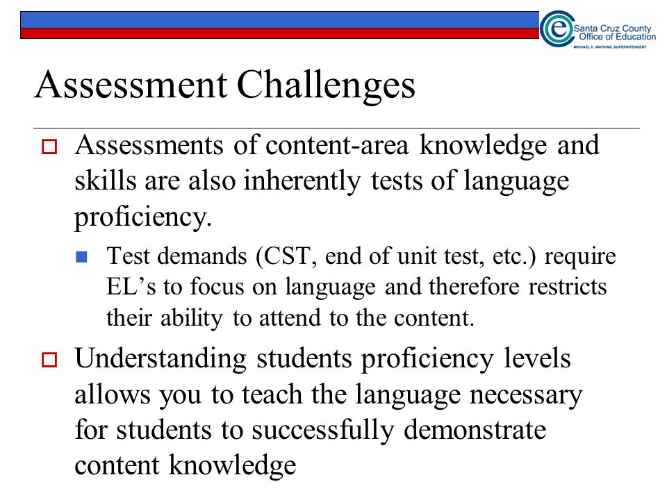 Assessment Challenges  Assessments of content-area knowledge and skills are also inherently tests of language proficiency. Test demands (CST, end of