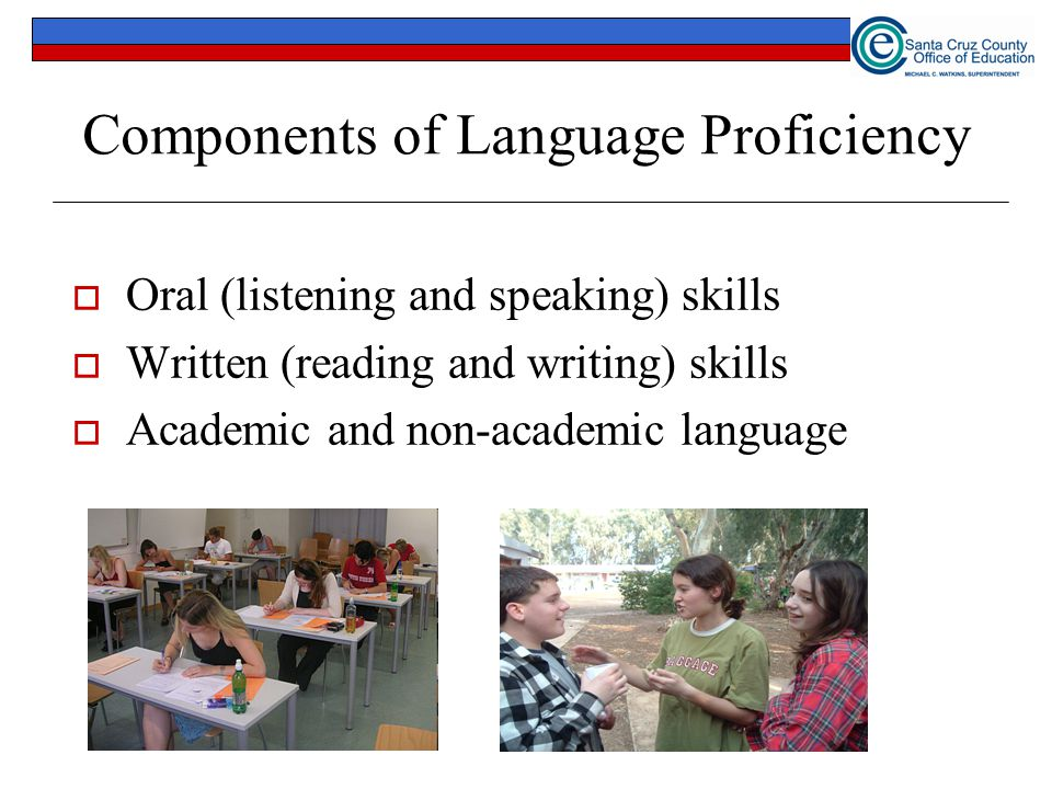 Components of Language Proficiency  Oral (listening and speaking) skills  Written (reading and writing) skills  Academic and non-academic language