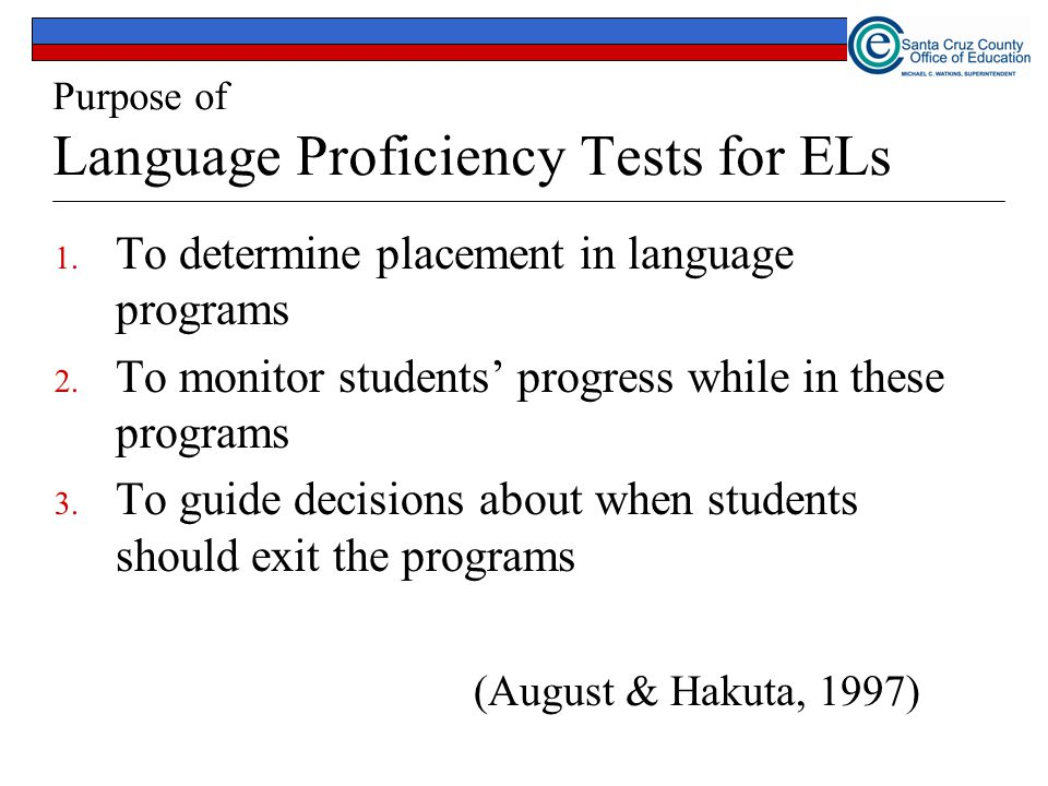 Purpose of Language Proficiency Tests for ELs 1. To determine placement in language programs 2. To monitor students' progress while in these programs
