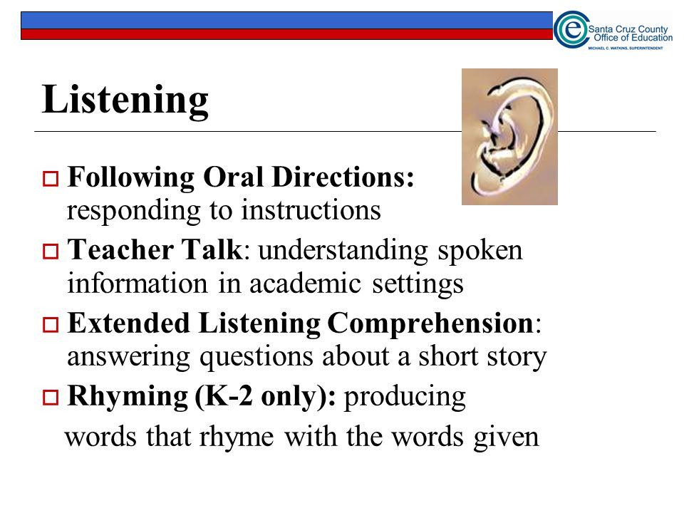 Listening  Following Oral Directions: responding to instructions  Teacher Talk: understanding spoken information in academic settings  Extended Lis