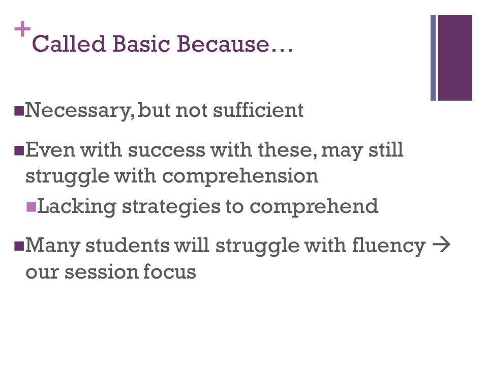 + Called Basic Because… Necessary, but not sufficient Even with success with these, may still struggle with comprehension Lacking strategies to comprehend Many students will struggle with fluency  our session focus