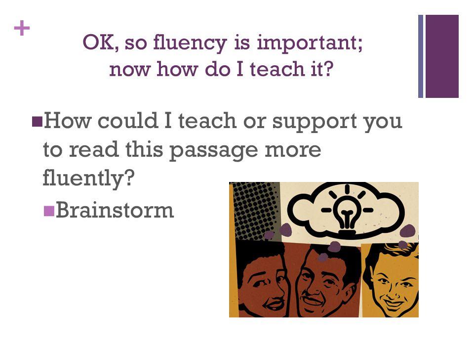 + OK, so fluency is important; now how do I teach it.