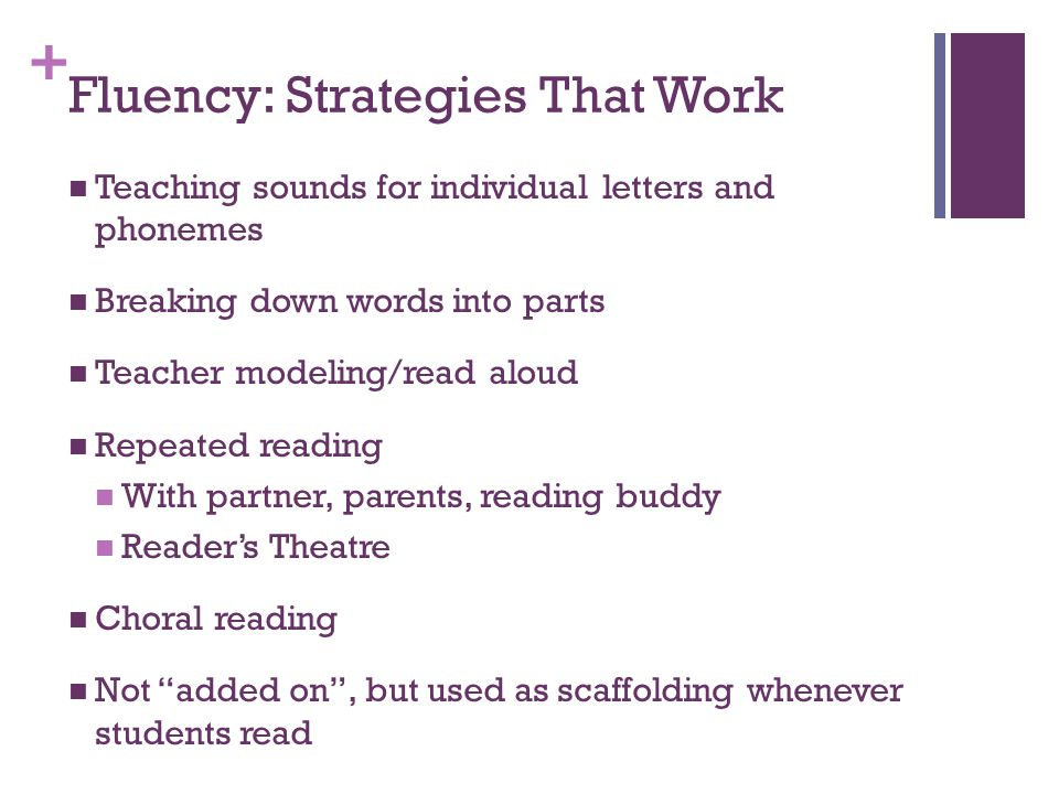 + Fluency: Strategies That Work Teaching sounds for individual letters and phonemes Breaking down words into parts Teacher modeling/read aloud Repeated reading With partner, parents, reading buddy Reader's Theatre Choral reading Not added on , but used as scaffolding whenever students read