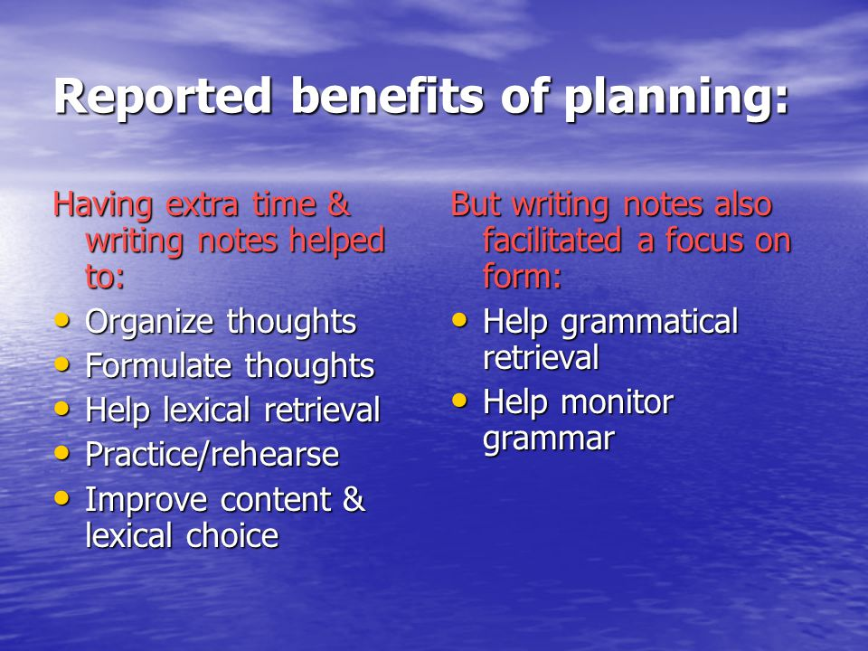Reported benefits of planning: Having extra time & writing notes helped to: Organize thoughts Organize thoughts Formulate thoughts Formulate thoughts Help lexical retrieval Help lexical retrieval Practice/rehearse Practice/rehearse Improve content & lexical choice Improve content & lexical choice But writing notes also facilitated a focus on form: Help grammatical retrieval Help grammatical retrieval Help monitor grammar Help monitor grammar