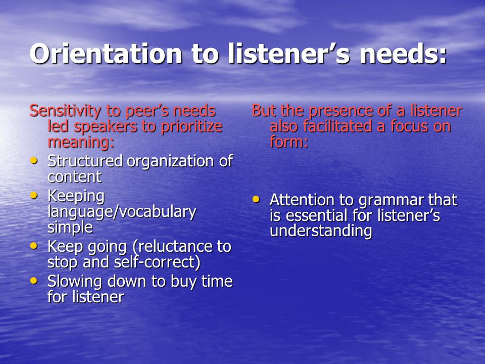 Orientation to listener's needs: Sensitivity to peer's needs led speakers to prioritize meaning: Structured organization of content Structured organization of content Keeping language/vocabulary simple Keeping language/vocabulary simple Keep going (reluctance to stop and self-correct) Keep going (reluctance to stop and self-correct) Slowing down to buy time for listener Slowing down to buy time for listener But the presence of a listener also facilitated a focus on form: Attention to grammar that is essential for listener's understanding Attention to grammar that is essential for listener's understanding