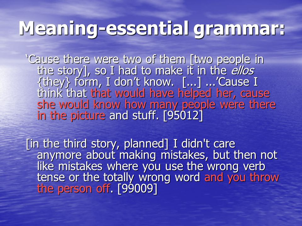 Meaning-essential grammar: 'Cause there were two of them [two people in the story], so I had to make it in the ellos {they} form, I don't know.