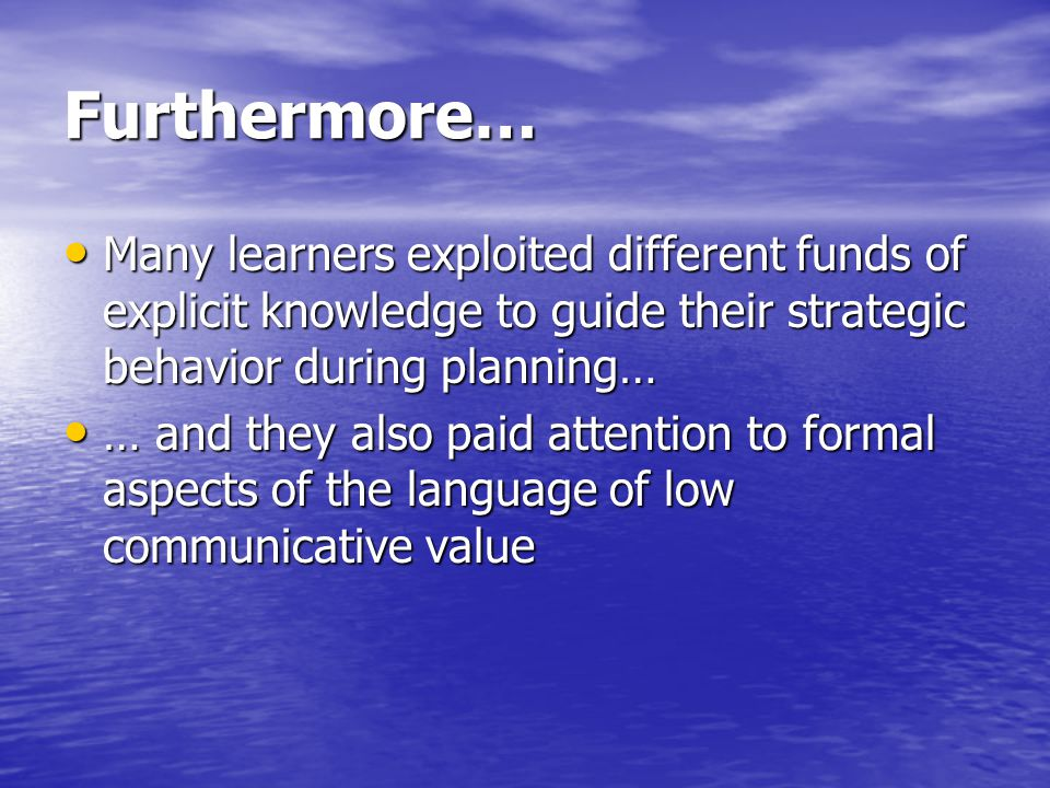 Furthermore… Many learners exploited different funds of explicit knowledge to guide their strategic behavior during planning… Many learners exploited different funds of explicit knowledge to guide their strategic behavior during planning… … and they also paid attention to formal aspects of the language of low communicative value … and they also paid attention to formal aspects of the language of low communicative value