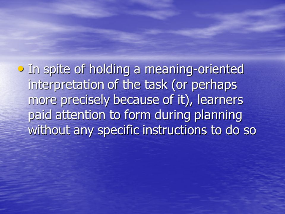 In spite of holding a meaning-oriented interpretation of the task (or perhaps more precisely because of it), learners paid attention to form during planning without any specific instructions to do so In spite of holding a meaning-oriented interpretation of the task (or perhaps more precisely because of it), learners paid attention to form during planning without any specific instructions to do so