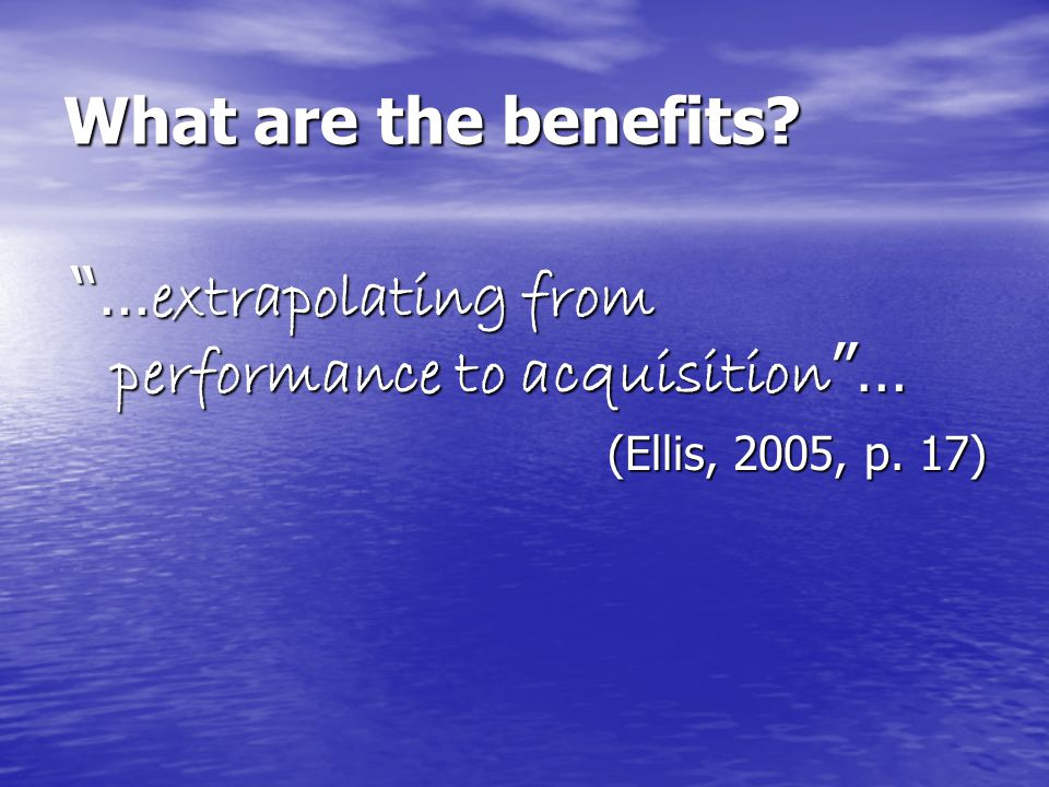 What are the benefits? … extrapolating from performance to acquisition … (Ellis, 2005, p. 17)
